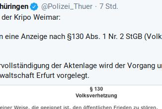 Tweet Polizei Thüringen: Rückinfo der Kripo Weimar: Wir haben eine Anzeige nach §130 Abs. 1 Nr. 2 StGB (Volksverhetzung) gefertigt. Nach Vervollständigung der Aktenlage wird der Vorgang umgehend der Staatsanwaltschaft Erfurt vorgelegt.
